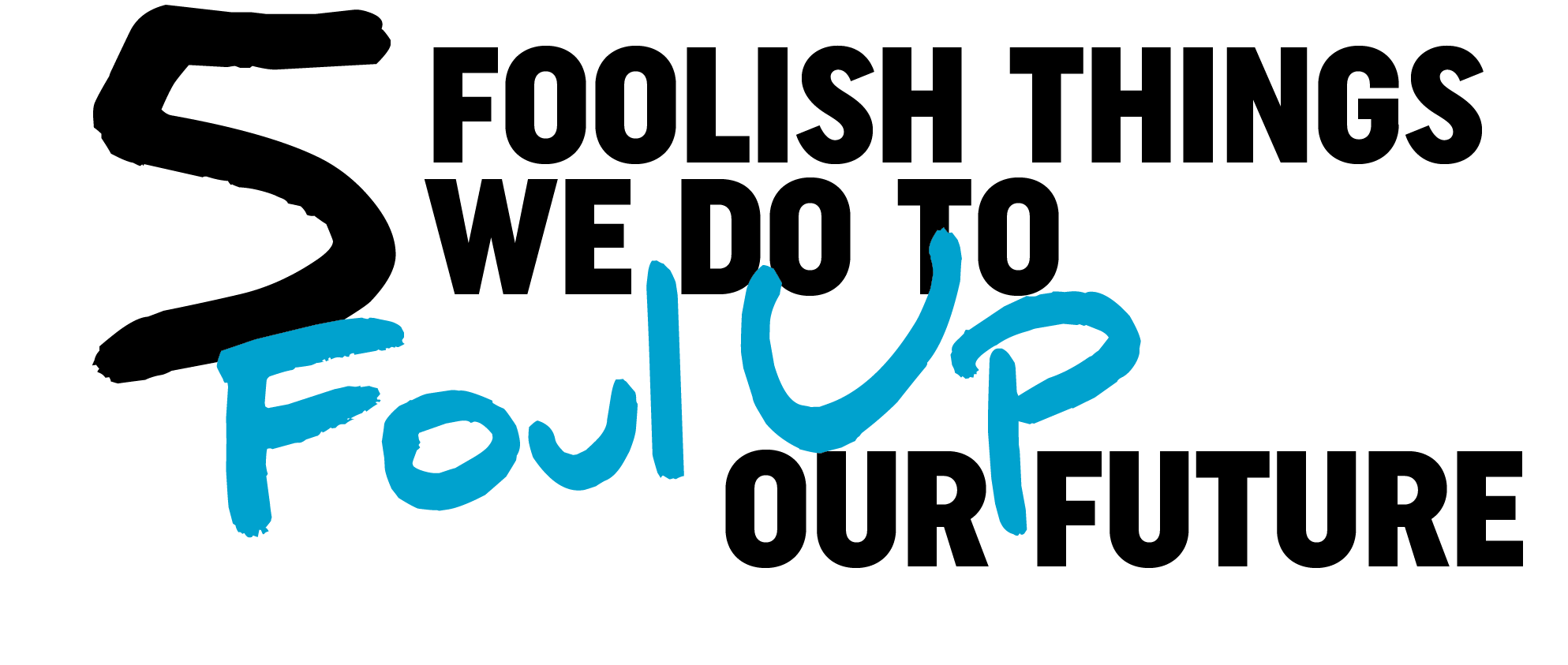 Five Foolish Things We Do to Foul Up Our Future